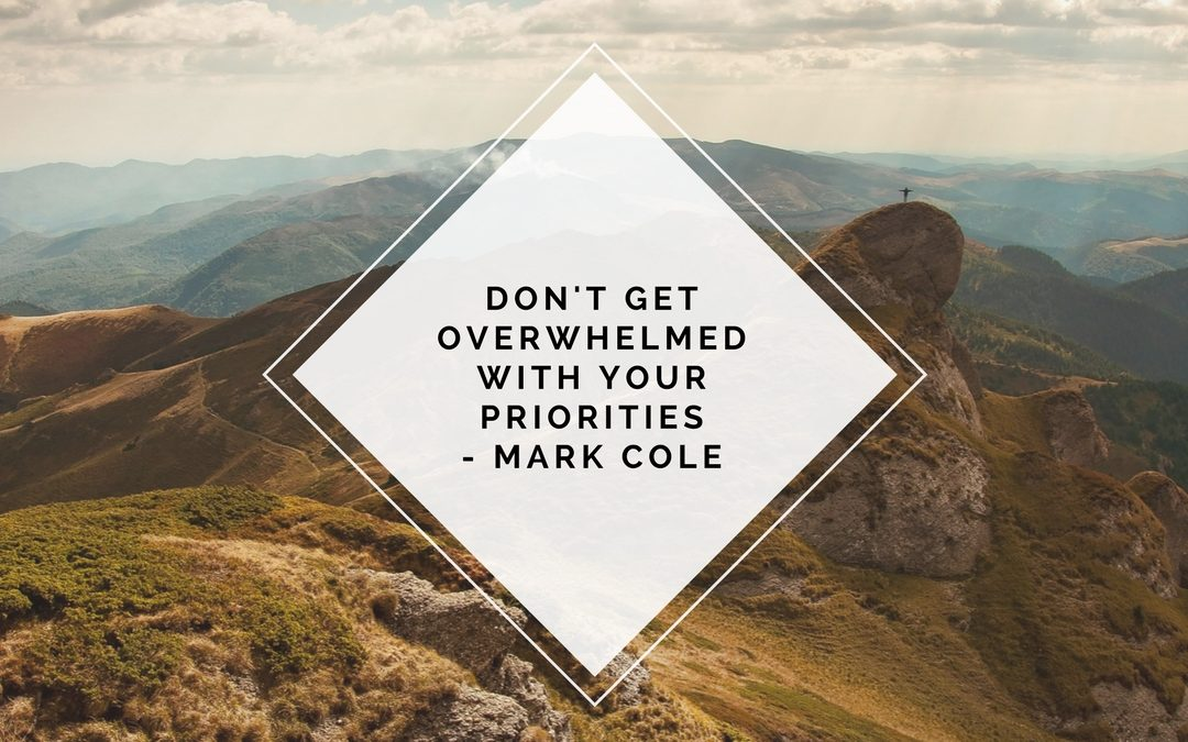 Don't get overwhelmed with your priorities- Mark Cole