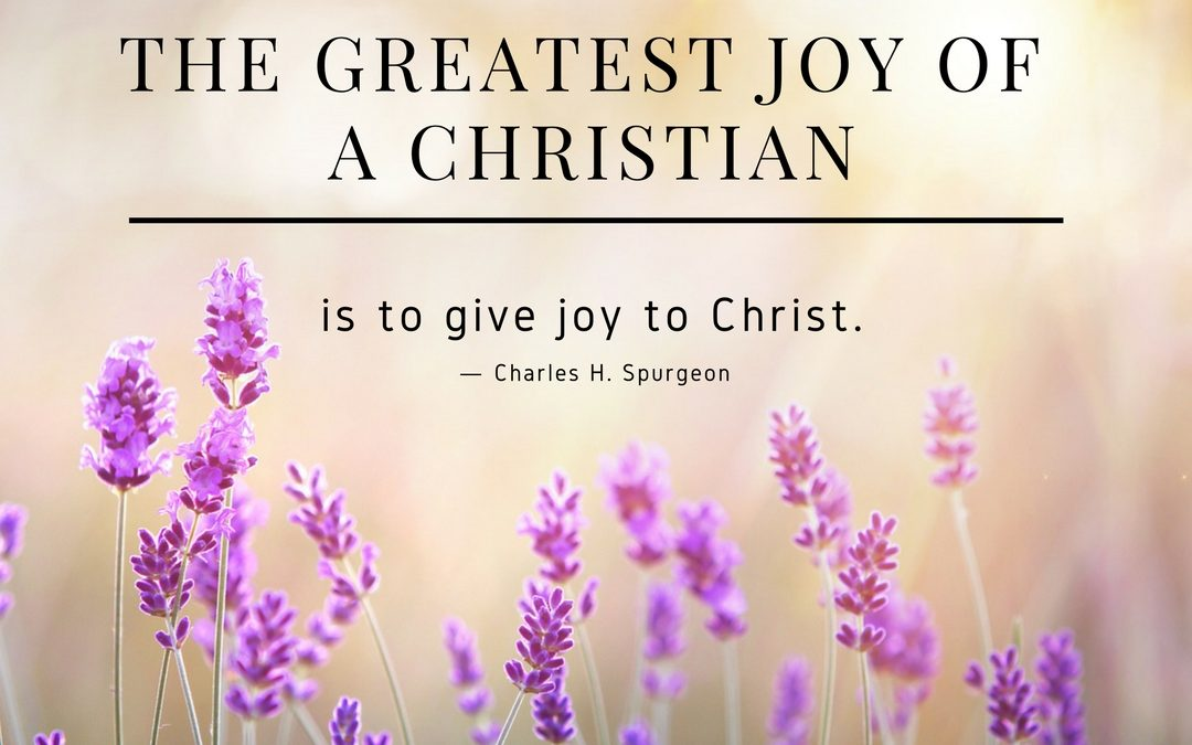 """""""The greatest joy of a Christian is to give joy to Christ."""" ― Charles H. Spurgeon"""