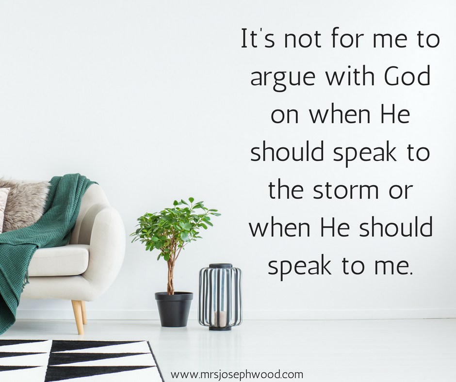 t's not for me to argue with God on when He should speak to the storm or when He should speak to me.